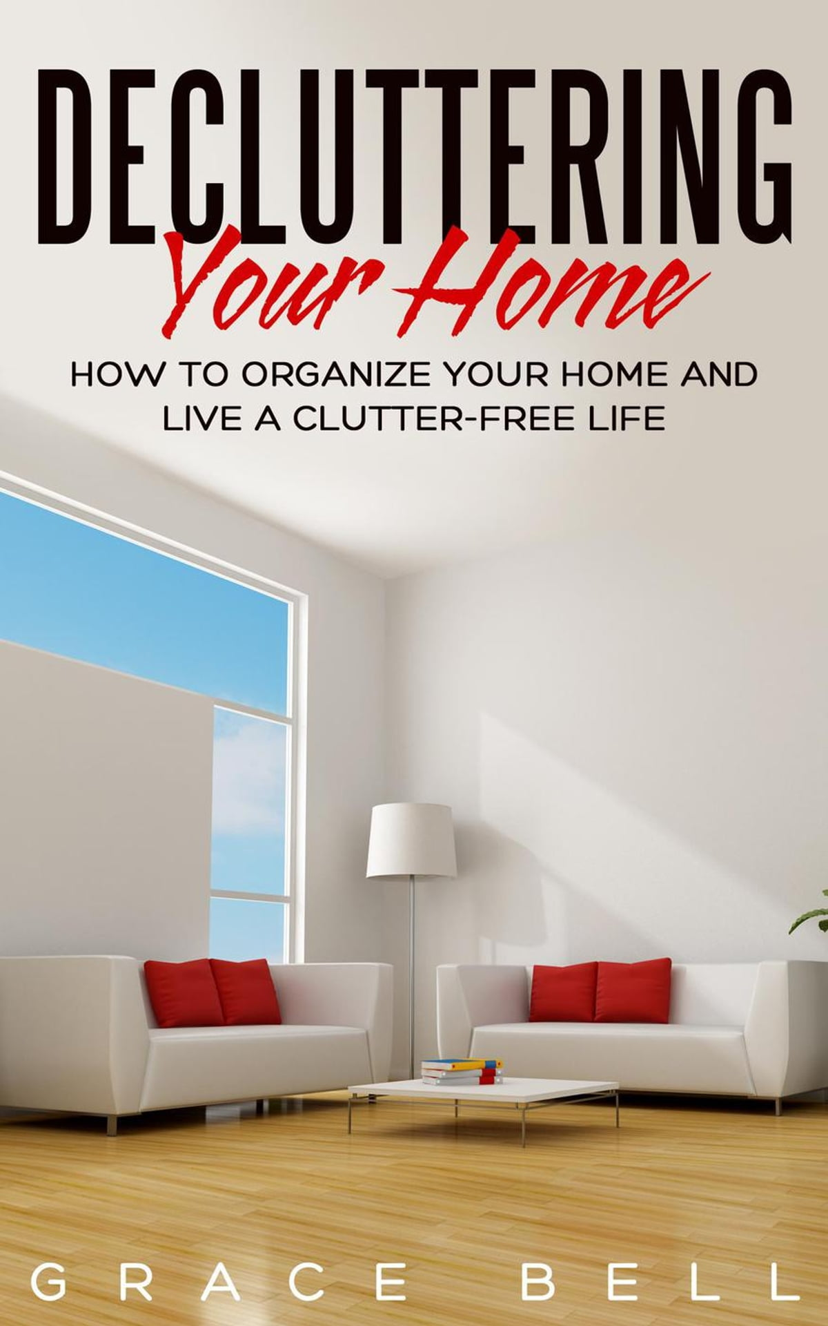 Decluttering Your Home: How to Organize Your Home and Live a Clutter-Free  Life eBook by Grace Bell - 9781386929567 | Rakuten Kobo