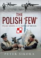 The Polish 'Few' - Polish Airmen in the Battle of Britain ebook by Peter Sikora