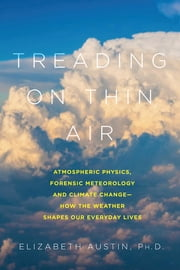 Treading on Thin Air: Atmospheric Physics, Forensic Meteorology, and Climate Change: How Weather Shapes Our Everyday Lives ebook by Elizabeth Austin, Ph. D.