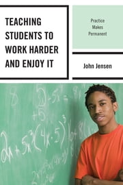 Teaching Students to Work Harder and Enjoy It - Practice Makes Permanent ebook by John Jensen