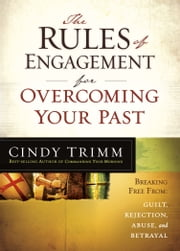 The Rules of Engagement for Overcoming Your Past - Breaking Free From Guilt, Rejection, Abuse, and Betrayal ebook by Cindy Trimm