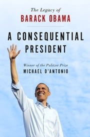 A Consequential President - The Legacy of Barack Obama ebook by Michael D'Antonio