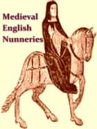 Medieval English Nunneries c. 1275 to 1535 [Illustrated] ebook by Eileen Power