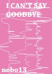 I Can't Say Goodbye ebook by Nobo13