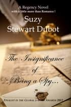 The Insignificance of Being a Spy... ebook by Suzy Stewart Dubot
