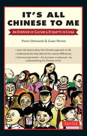 It's All Chinese to Me - An Overview of Culture & Etiquette in China ebook by Pierre Ostrowski,Gwen Penner