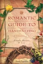 Romantic Guide to Handfasting - Rituals, Recipes & Lore ebook by Anna Franklin