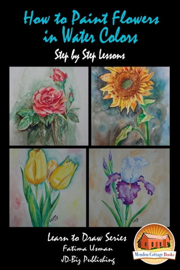 How to Paint Flowers In Water Colors Step by Step Lessons ebook by Fatima Usman