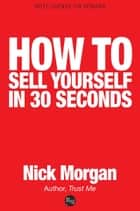 How to Sell Yourself in 30 Seconds ebook by Nick Morgan