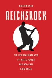 Reichsrock - The International Web of White-Power and Neo-Nazi Hate Music ebook by Kirsten Dyck