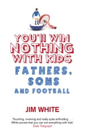 You'll Win Nothing With Kids - Fathers, Sons and Football ebook by Jim White