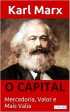 O CAPITAL - Karl Marx - Mercadoria, Valor e Mais valia ebook by Karl Marx