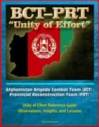 Afghanistan Brigade Combat Team (BCT) - Provincial Reconstruction Team (PRT) Unity of Effort Reference Guide, Observations, Insights, and Lessons ebook by Progressive Management