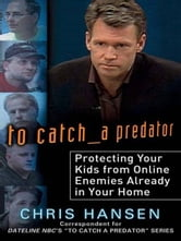 To Catch a Predator - Protecting Your Kids from Online Enemies Already in Your Home ebook by Chris Hansen
