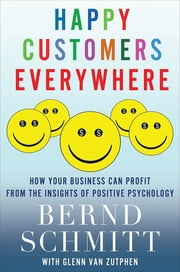 Happy Customers Everywhere - How Your Business Can Profit from the Insights of Positive Psychology ebook by Bernd Schmitt,Glenn Van Zutphen