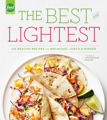 The Best and Lightest - 150 Healthy Recipes for Breakfast, Lunch and Dinner: A Cookbook ebook by Editors of Food Network Magazine