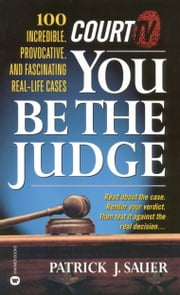 Court TV's You Be the Judge - 100 Incredible, Provocative, and Fascinating Real-Life Cases ebook by Patrick J. Sauer