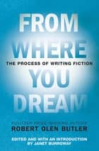 From Where You Dream - The Process of Writing Fiction ebook by Janet Burroway, Robert  Olen Butler