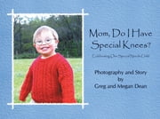 Mom, Do I Have Special Knees? - Celebrating Our Special Needs Child ebook by Greg Dean; Megan Dean