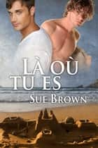 Là où tu es ebook by Sue Brown, Lexane Sirac et Cassie Black