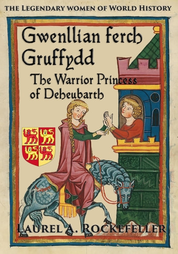 Gwenllian ferch Gruffydd, The Warrior Princess of Deheubarth ebook by Laurel A. Rockefeller