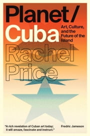Planet/Cuba - Art, Culture, and the Future of the Island ebook by Rachel Price
