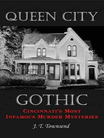 Queen City Gothic - Cincinnati's Most Infamous Murder Mysteries ebook by J. T. Townsend