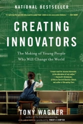 Creating Innovators - The Making of Young People Who Will Change the World ebook by Tony Wagner