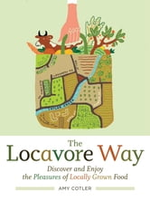 The Locavore Way: Discover and Enjoy the Pleasures of Locally Grown Food - Discover and Enjoy the Pleasures of Locally Grown Food ebook by Amy Cotler