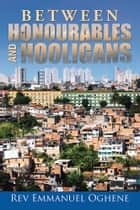 Between Honourables and Hooligans ebook by Rev Emmanuel Oghene
