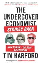 The Undercover Economist Strikes Back - How to Run--or Ruin--an Economy ebook by Tim Harford