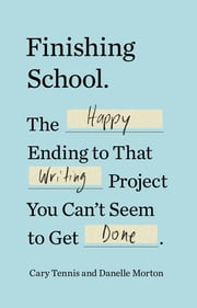 Finishing School - The Happy Ending to That Writing Project You Can't Seem to Get Done ebook by Cary Tennis,Danelle Morton