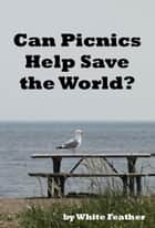 Can Picnics Help Save the World? ebook by White Feather