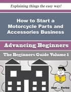 How to Start a Motorcycle Parts and Accessories Business (Beginners Guide) - How to Start a Motorcycle Parts and Accessories Business (Beginners Guide) ebook by Caridad Sander