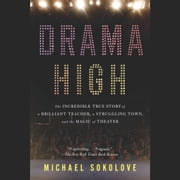 Drama High - The Incredible True Story of a Brilliant Teacher, a Struggling Town, and the Magic of Theater audiobook by Michael Sokolove