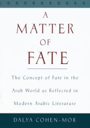 A Matter of Fate - The Concept of Fate in the Arab World as Reflected in Modern Arabic Literature ebook by Dalya Cohen-Mor
