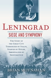 Leningrad: Siege and Symphony - The Story of the Great City Terrorized by Stalin, Starved by Hitler, Immortalized by Shostakovich ebook by Brian Moynahan