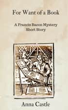 For Want of a Book - A Francis Bacon mystery short story ebook by Anna Castle