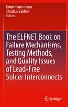 The ELFNET Book on Failure Mechanisms, Testing Methods, and Quality Issues of Lead-Free Solder Interconnects ebook by Günter Grossmann,Christian Zardini