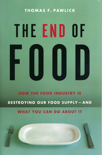 The End of Food - How the Food Industry is Destroying Our Food Supply--And What We Can Do About It ebook by Thomas F. Pawlick