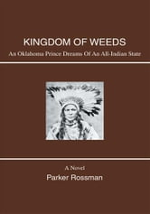 KINGDOM OF WEEDS - AN OKLAHOMA PRINCE DREAMS OF AN ALL-INDIAN STATE ebook by Parker Rossman
