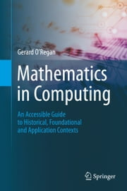 Mathematics in Computing - An Accessible Guide to Historical, Foundational and Application Contexts ebook by Gerard O'Regan