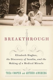 Breakthrough - Elizabeth Hughes, the Discovery of Insulin, and the Making of a Medical Miracle ebook by Thea Cooper,Arthur Ainsberg
