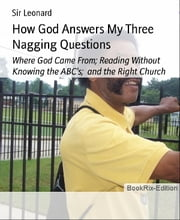 How God Answers My Three Nagging Questions: Where God Came From; Reading Without Knowing the ABC's; and the Right Church ebook by Sir Leonard