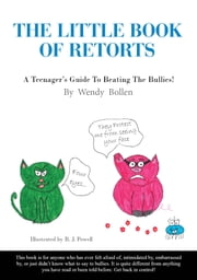 The Little Book Of Retorts - A Teenager's Guide To Beating The Bullies ebook by Wendy Bollen, Bianca Powell