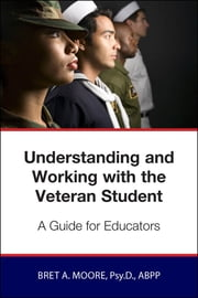 Understanding and Working wiith the Veteran Student - A Guide for Educators ebook by Bret Moore