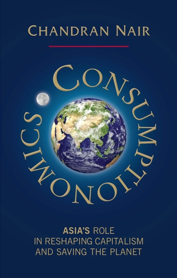 Consumptionomics - Asia's role in reshaping capitalism and saving the planet ebook by Chandran Nair