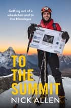 To the Summit - Getting out of a wheelchair and to the Himalayas ebook by Nick Allen