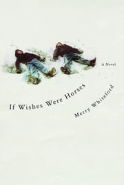 If Wishes Were Horses - A Novel ebook by Merry Whiteford