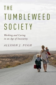 The Tumbleweed Society: Working and Caring in an Age of Insecurity ebook by Allison J. Pugh